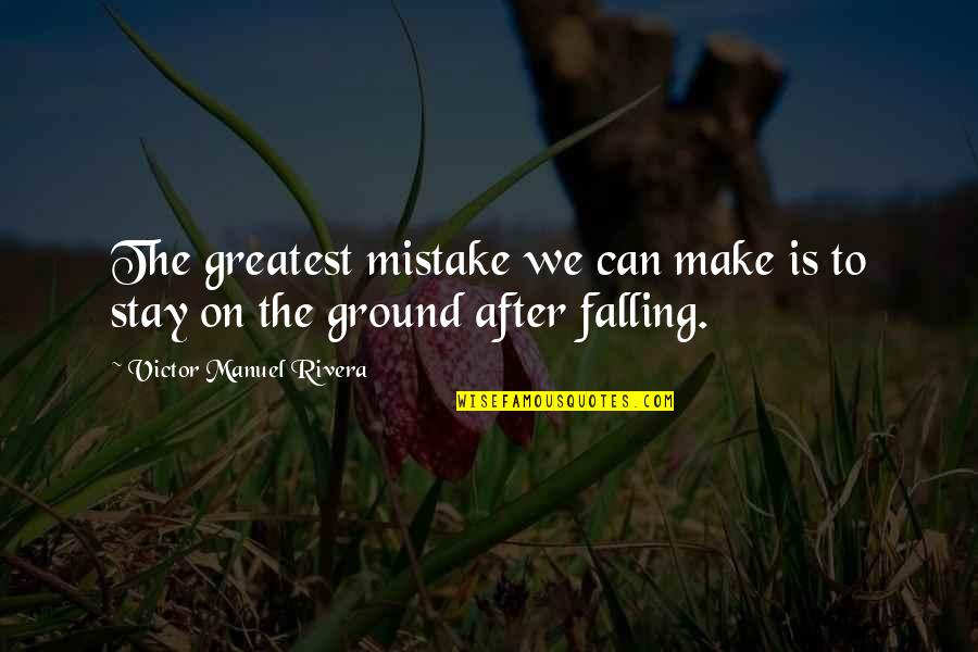 Falling On The Ground Quotes By Victor Manuel Rivera: The greatest mistake we can make is to