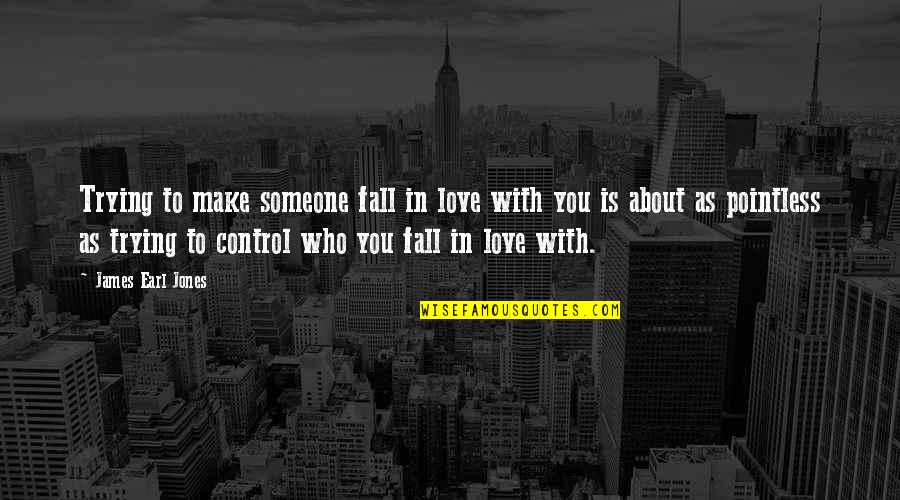 Falling Out With Someone You Love Quotes By James Earl Jones: Trying to make someone fall in love with