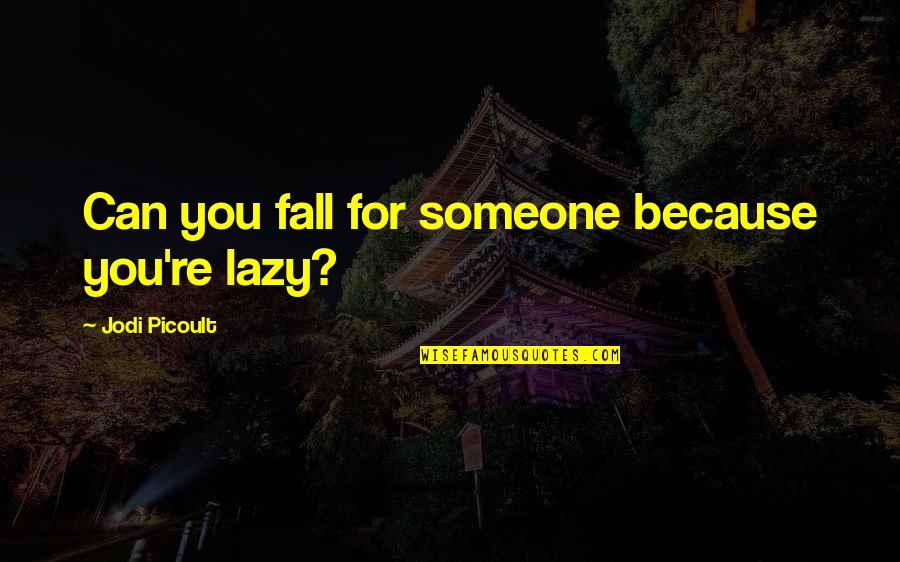 Falling Out With Someone You Love Quotes By Jodi Picoult: Can you fall for someone because you're lazy?