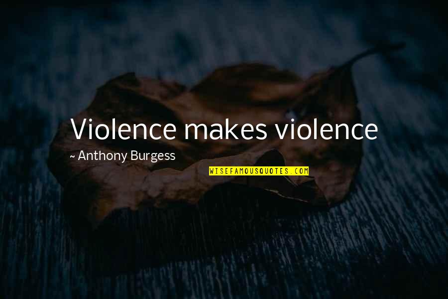 Fallout Think Tank Quotes By Anthony Burgess: Violence makes violence