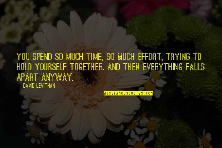 Falls Apart Quotes By David Levithan: You spend so much time, so much effort,