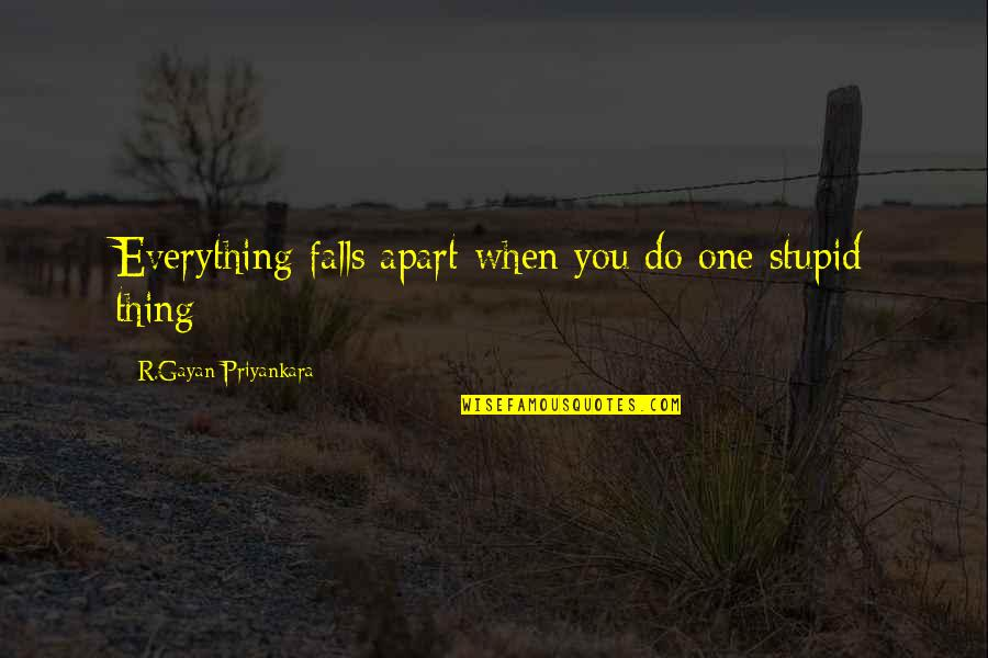 Falls Apart Quotes By R.Gayan Priyankara: Everything falls apart when you do one stupid