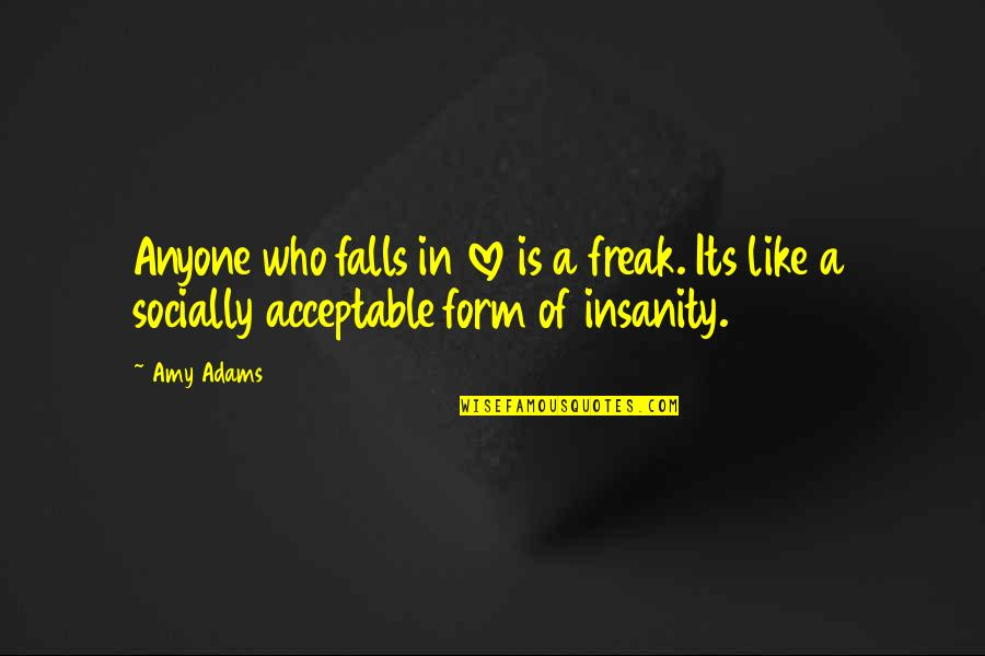 Falls In Love Quotes By Amy Adams: Anyone who falls in love is a freak.