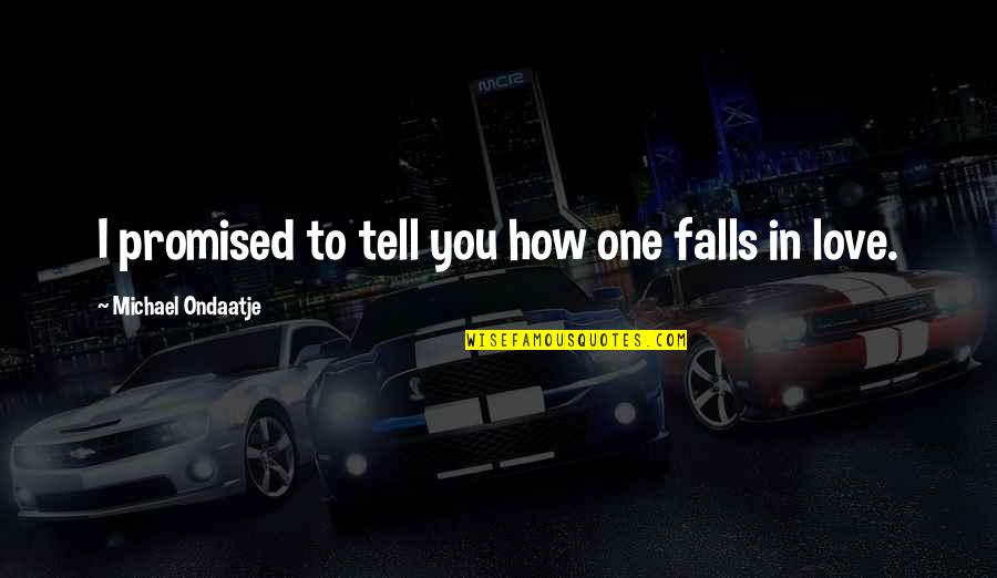 Falls In Love Quotes By Michael Ondaatje: I promised to tell you how one falls