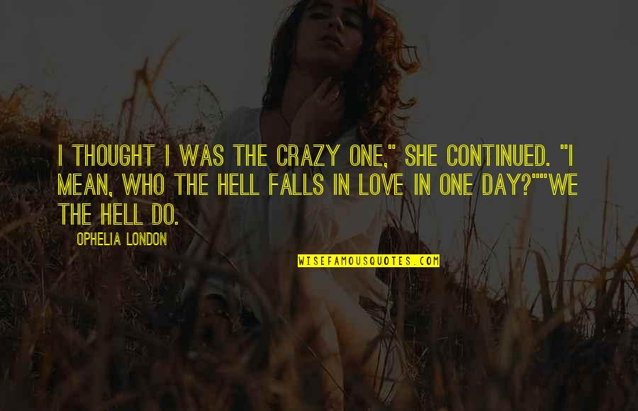 """Falls In Love Quotes By Ophelia London: I thought I was the crazy one,"""" she"""