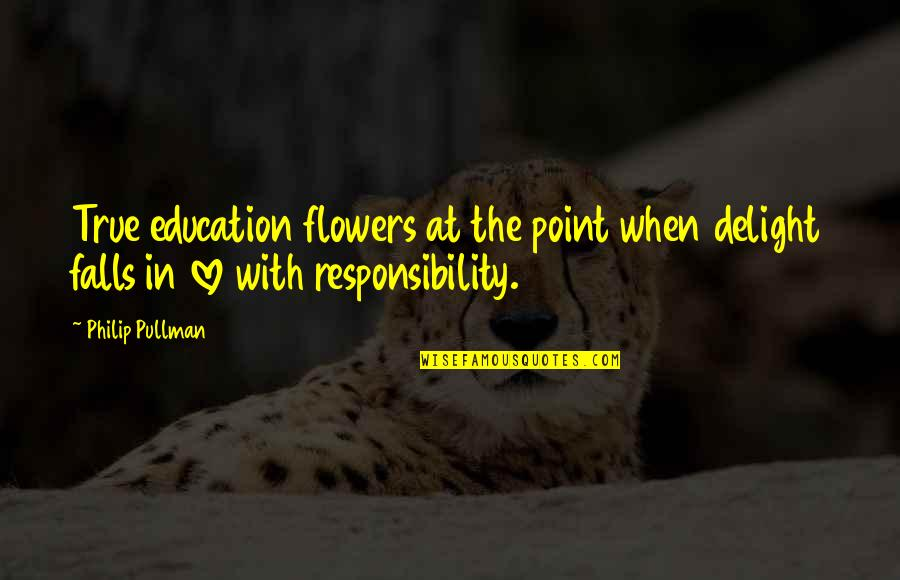 Falls In Love Quotes By Philip Pullman: True education flowers at the point when delight