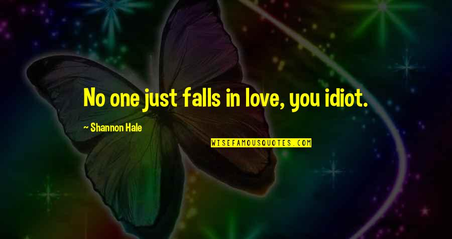 Falls In Love Quotes By Shannon Hale: No one just falls in love, you idiot.