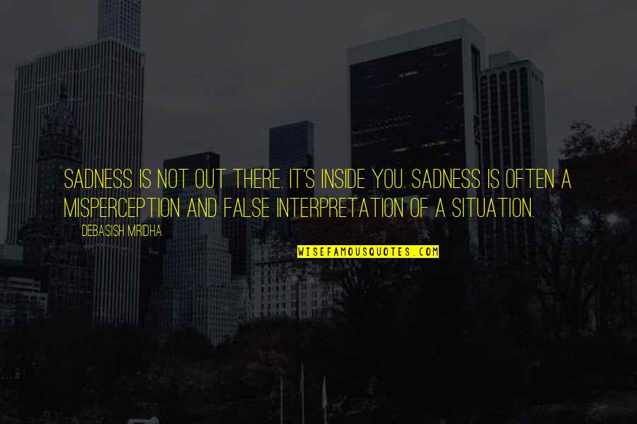False Love Quotes Quotes By Debasish Mridha: Sadness is not out there. It's inside you.