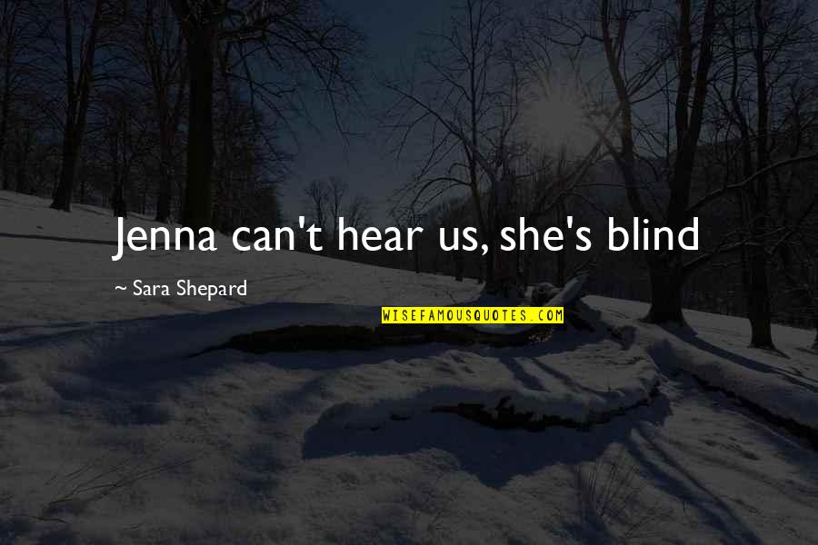 False Love Quotes Quotes By Sara Shepard: Jenna can't hear us, she's blind