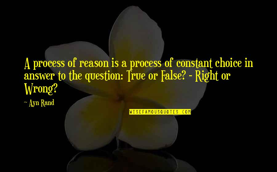 False Man Quotes By Ayn Rand: A process of reason is a process of