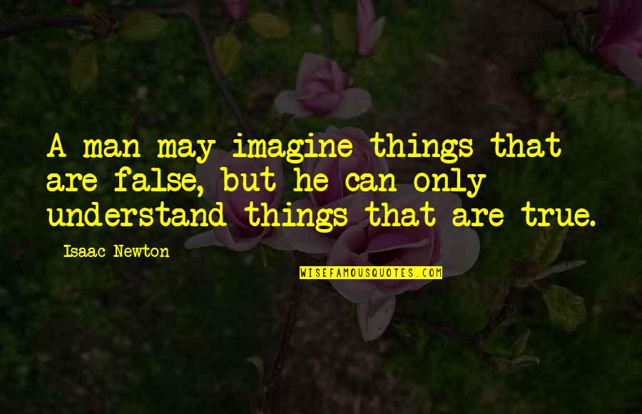 False Man Quotes By Isaac Newton: A man may imagine things that are false,