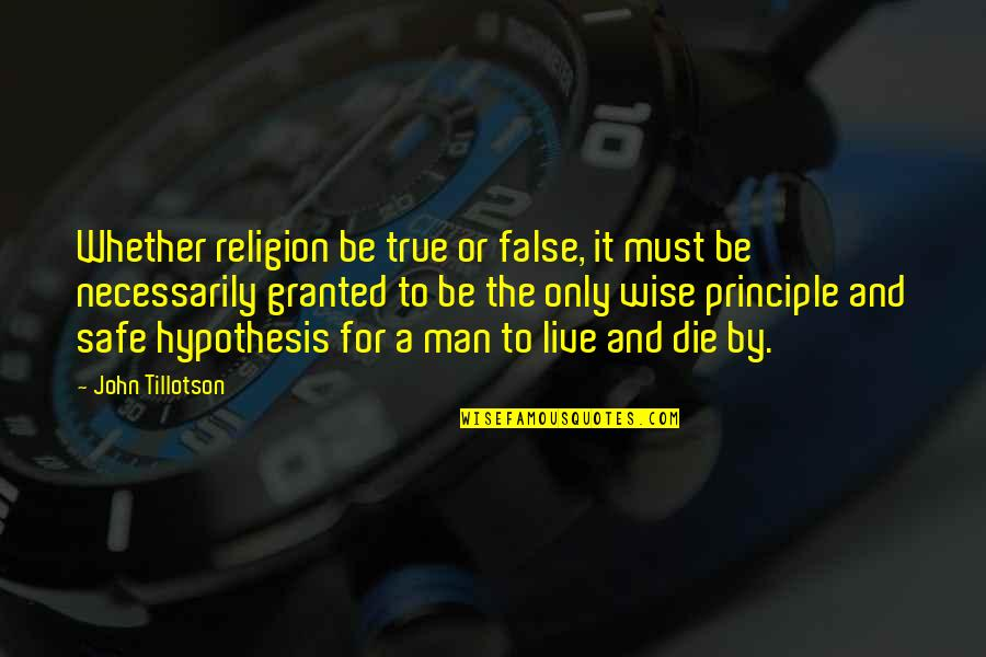 False Man Quotes By John Tillotson: Whether religion be true or false, it must