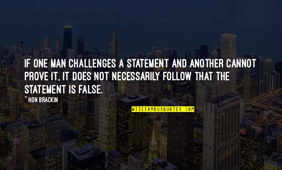 False Man Quotes By Ron Brackin: If one man challenges a statement and another