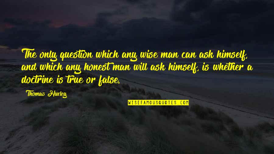 False Man Quotes By Thomas Huxley: The only question which any wise man can
