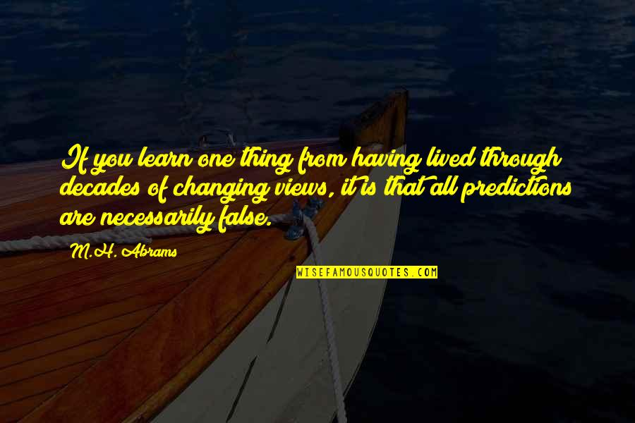 False Predictions Quotes By M.H. Abrams: If you learn one thing from having lived