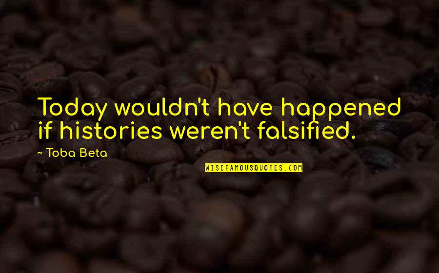 Falsified Quotes By Toba Beta: Today wouldn't have happened if histories weren't falsified.