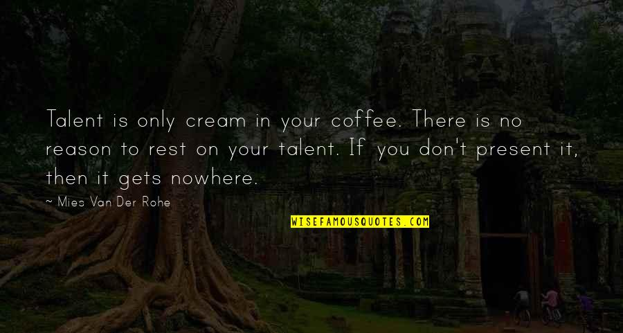 Falstaff In Henry Iv Part 1 Quotes By Mies Van Der Rohe: Talent is only cream in your coffee. There