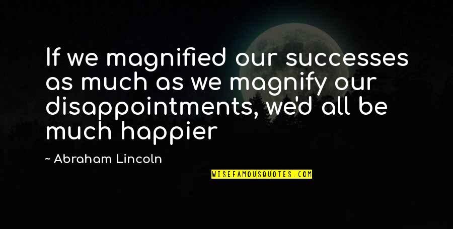 Famil Quotes By Abraham Lincoln: If we magnified our successes as much as