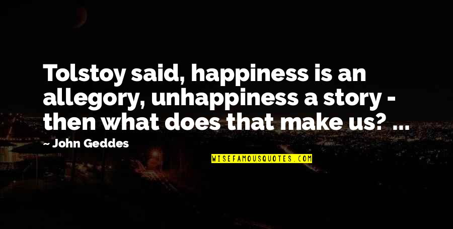 Famil Quotes By John Geddes: Tolstoy said, happiness is an allegory, unhappiness a