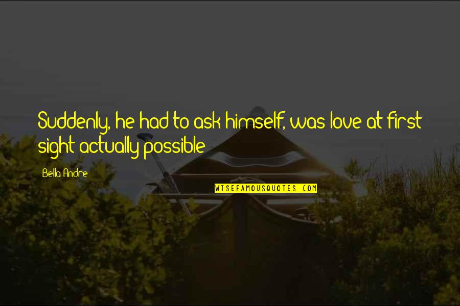 Families And Love Quotes By Bella Andre: Suddenly, he had to ask himself, was love