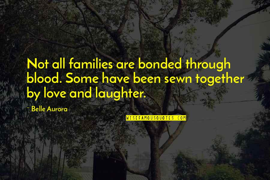 Families And Love Quotes By Belle Aurora: Not all families are bonded through blood. Some