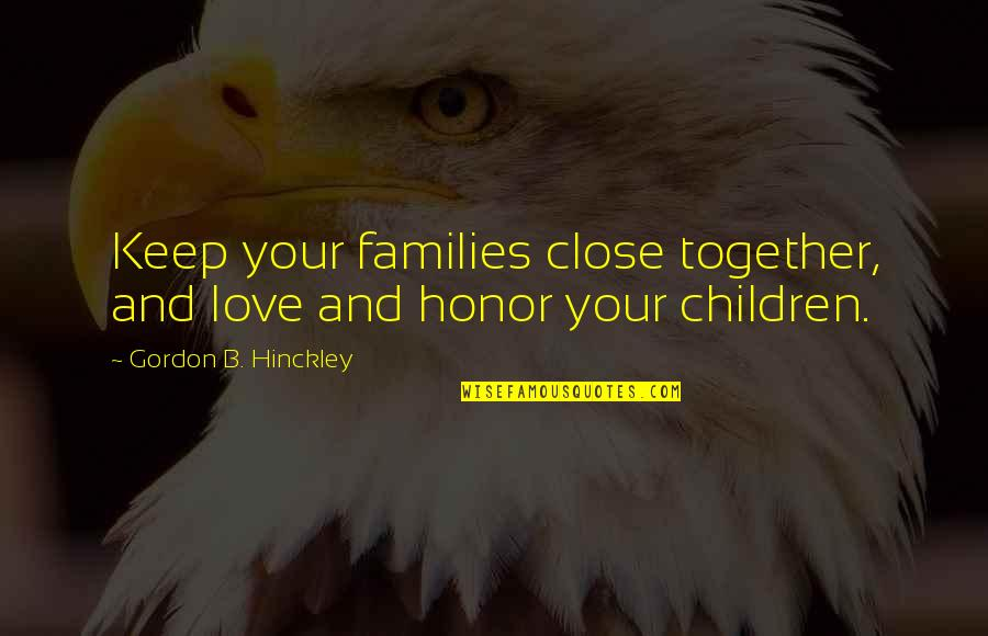 Families And Love Quotes By Gordon B. Hinckley: Keep your families close together, and love and