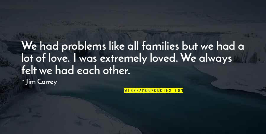 Families And Love Quotes By Jim Carrey: We had problems like all families but we