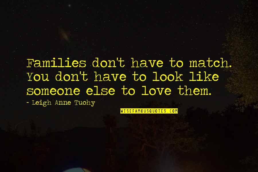 Families And Love Quotes By Leigh Anne Tuohy: Families don't have to match. You don't have