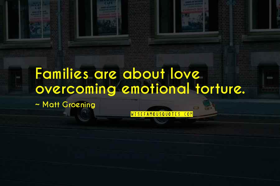 Families And Love Quotes By Matt Groening: Families are about love overcoming emotional torture.