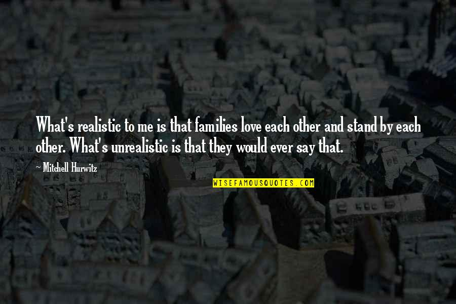 Families And Love Quotes By Mitchell Hurwitz: What's realistic to me is that families love
