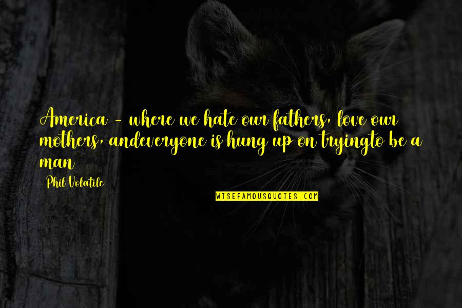 Families And Love Quotes By Phil Volatile: America - where we hate our fathers, love