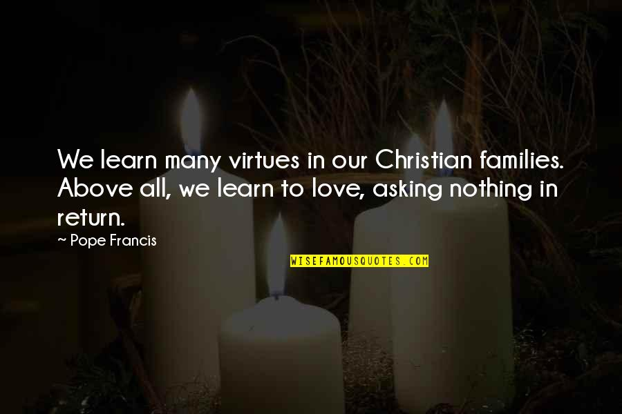 Families And Love Quotes By Pope Francis: We learn many virtues in our Christian families.