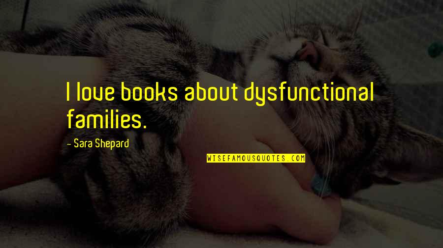 Families And Love Quotes By Sara Shepard: I love books about dysfunctional families.