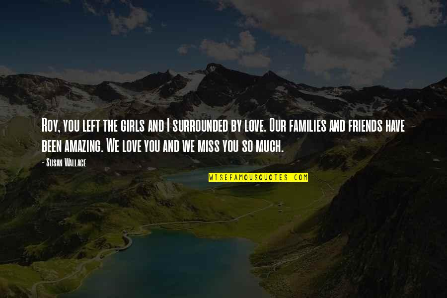 Families And Love Quotes By Susan Wallace: Roy, you left the girls and I surrounded