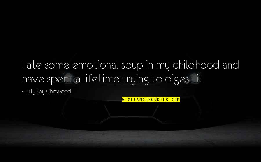 Family And Faith Quotes By Billy Ray Chitwood: I ate some emotional soup in my childhood