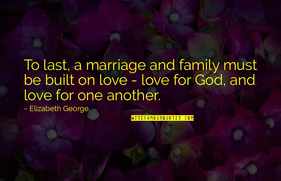 Family And Faith Quotes By Elizabeth George: To last, a marriage and family must be