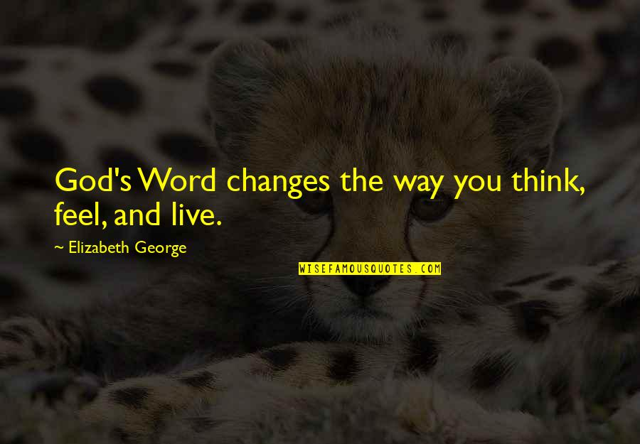 Family And Faith Quotes By Elizabeth George: God's Word changes the way you think, feel,