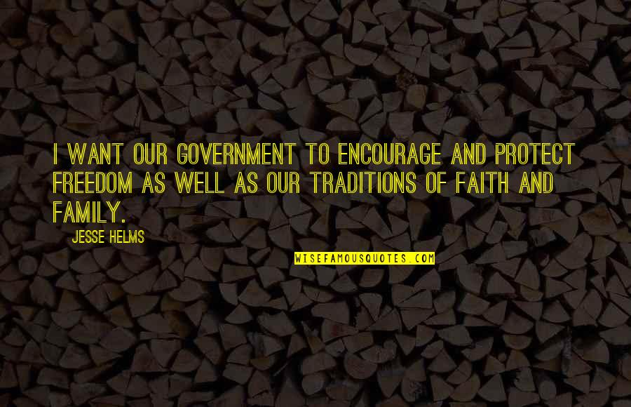 Family And Faith Quotes By Jesse Helms: I want our government to encourage and protect