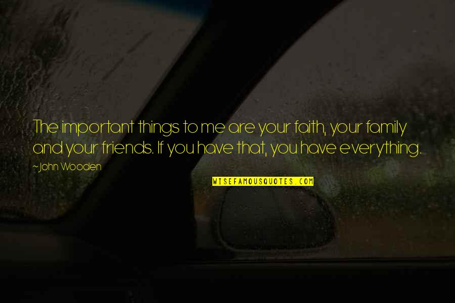 Family And Faith Quotes By John Wooden: The important things to me are your faith,