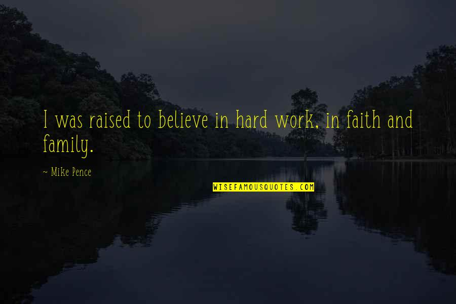 Family And Faith Quotes By Mike Pence: I was raised to believe in hard work,