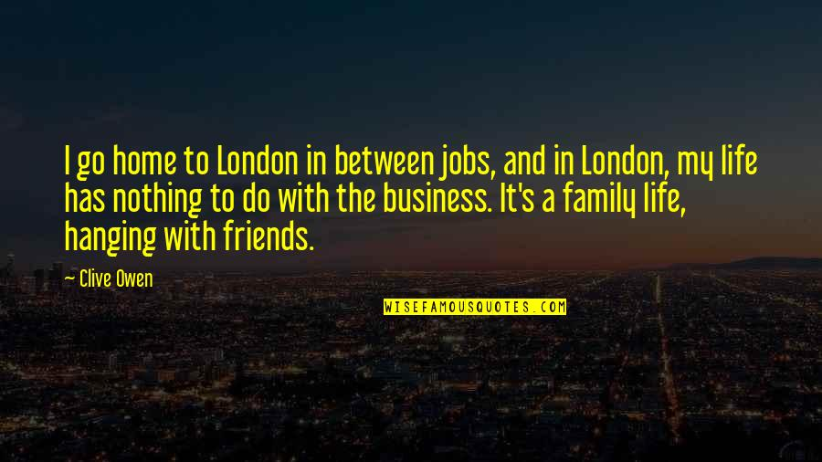 Family And Friends Life Quotes By Clive Owen: I go home to London in between jobs,