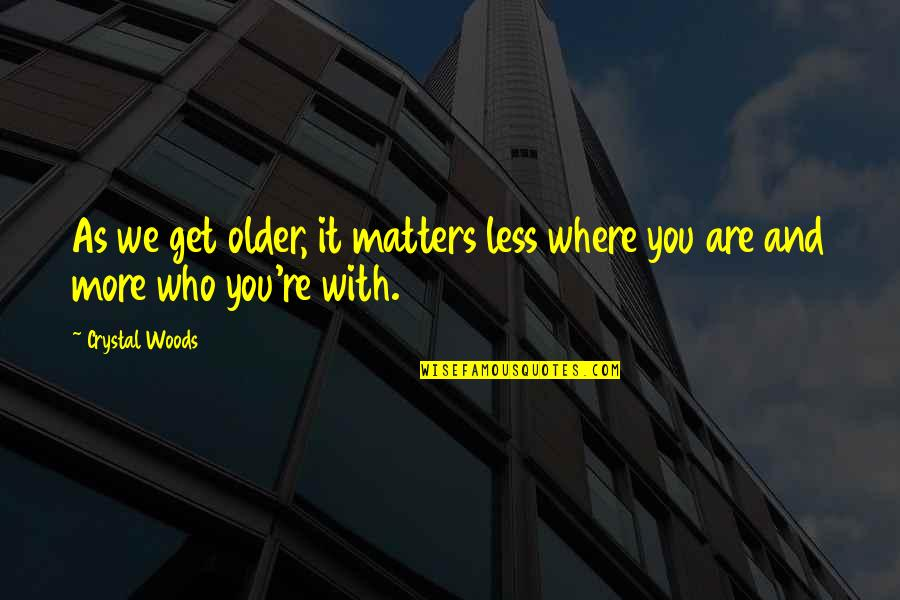 Family And Friends Life Quotes By Crystal Woods: As we get older, it matters less where