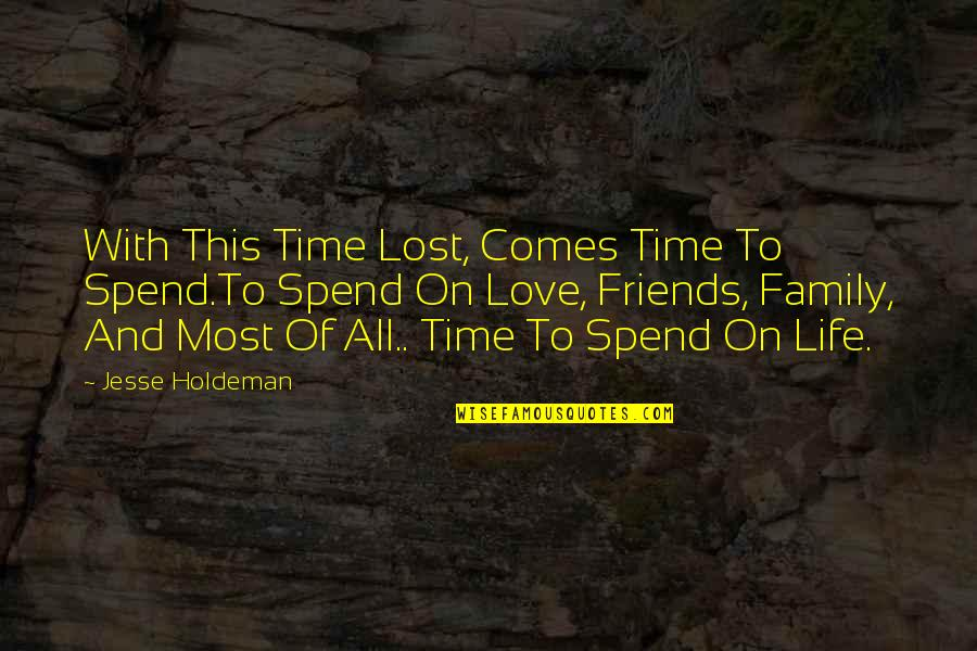 Family And Friends Life Quotes By Jesse Holdeman: With This Time Lost, Comes Time To Spend.To