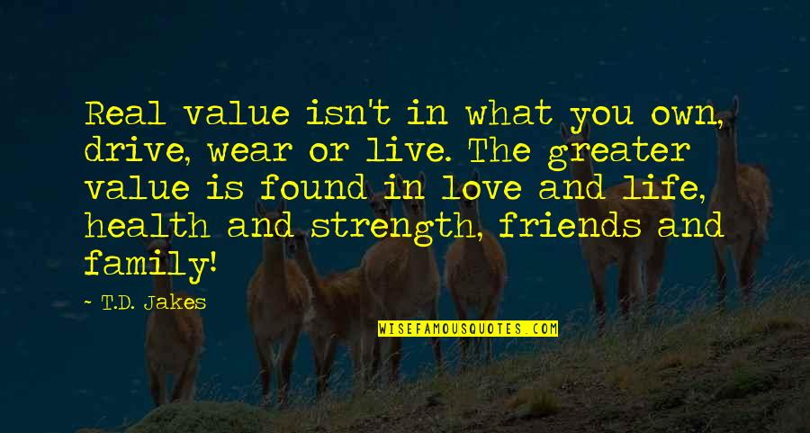 Family And Friends Life Quotes By T.D. Jakes: Real value isn't in what you own, drive,