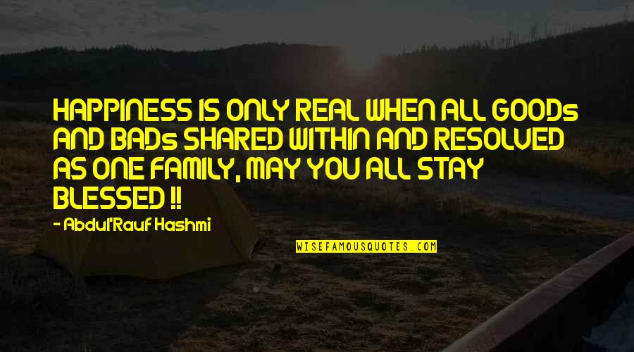 Family And Life Quotes By Abdul'Rauf Hashmi: HAPPINESS IS ONLY REAL WHEN ALL GOODs AND