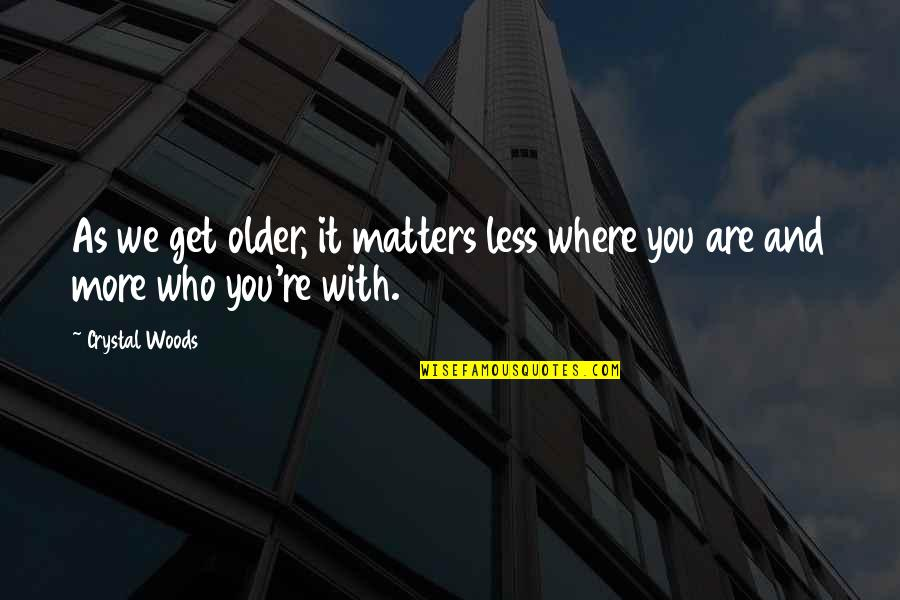 Family And Life Quotes By Crystal Woods: As we get older, it matters less where