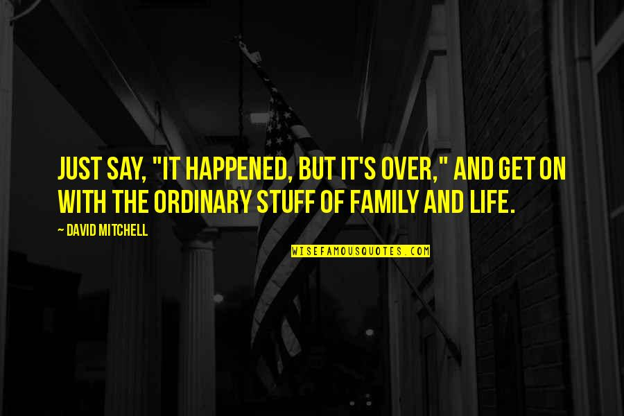 "Family And Life Quotes By David Mitchell: Just say, ""It happened, but it's over,"" and"