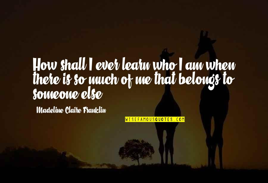 Family And Life Quotes By Madeline Claire Franklin: How shall I ever learn who I am