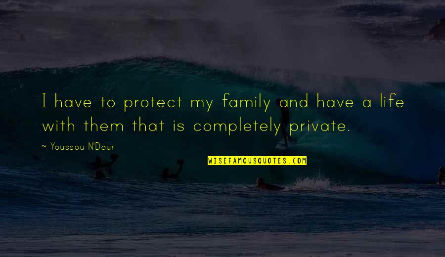 Family And Life Quotes By Youssou N'Dour: I have to protect my family and have