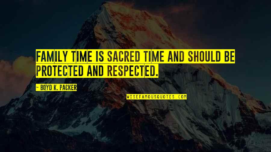 Family And Time Quotes By Boyd K. Packer: Family time is sacred time and should be